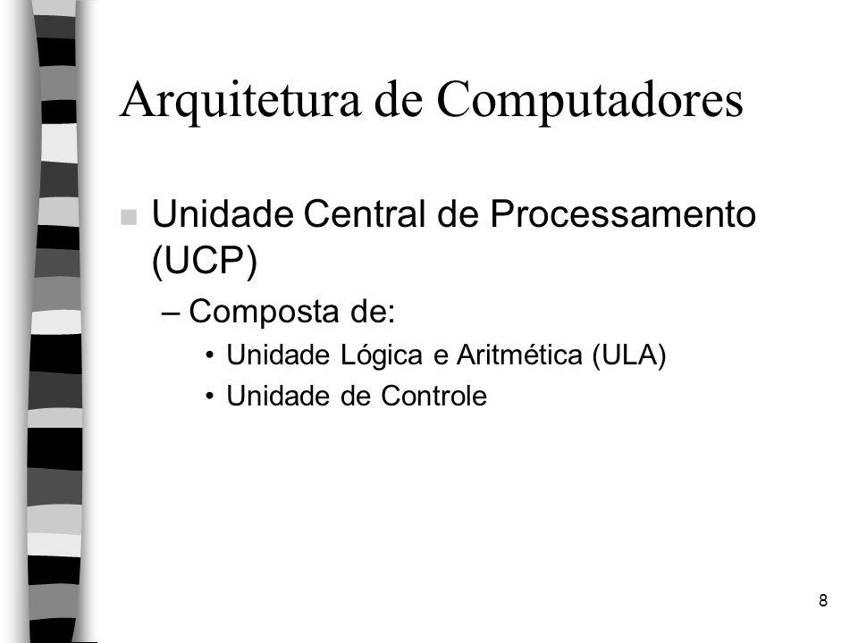8 Arquitetura de Computadores n Unidade Central de Processamento (UCP) –Composta de: Unidade Lógica e Aritmética (ULA) Unidade de Controle