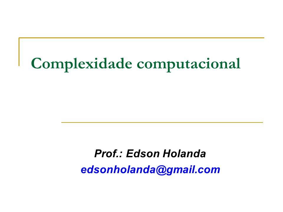 Complexidade computacional Prof.: Edson Holanda edsonholanda@gmail.com