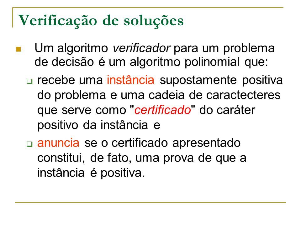 Verificação de soluções Um algoritmo verificador para um problema de decisão é um algoritmo polinomial que:  recebe uma instância supostamente positi