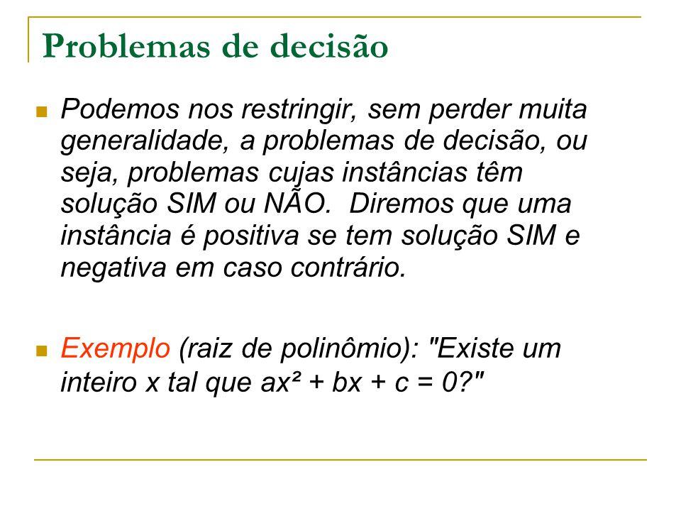 Problemas de decisão Podemos nos restringir, sem perder muita generalidade, a problemas de decisão, ou seja, problemas cujas instâncias têm solução SI