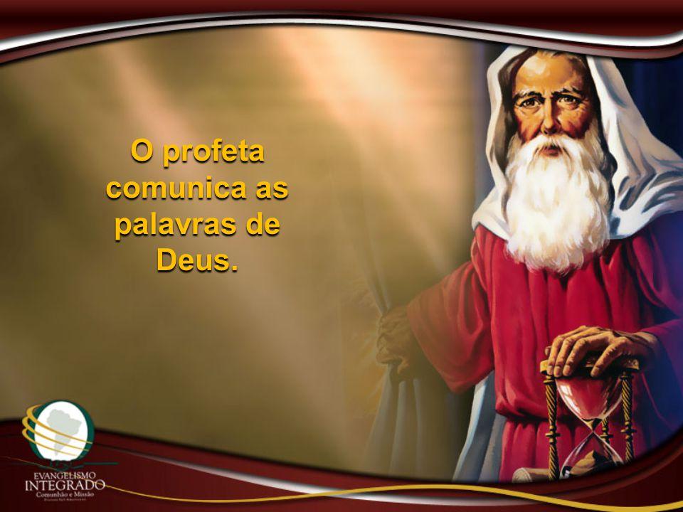 O profeta comunica as palavras de Deus.