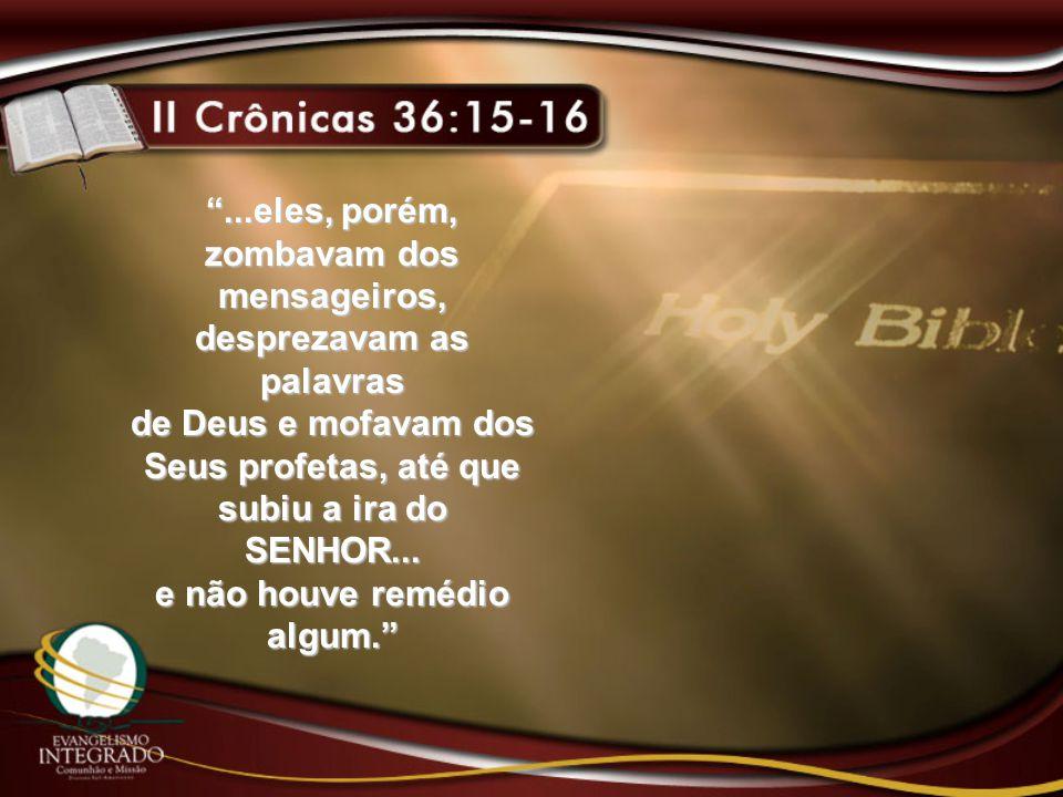 """""""...eles, porém, zombavam dos mensageiros, desprezavam as palavras de Deus e mofavam dos Seus profetas, até que subiu a ira do SENHOR... e não houve r"""