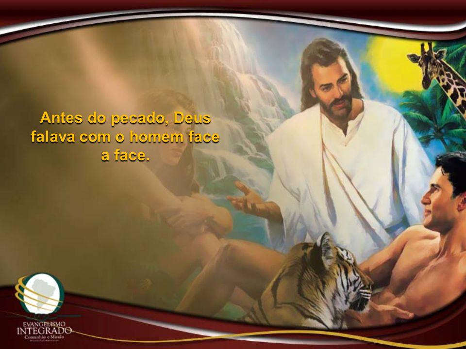 Antes do pecado, Deus falava com o homem face a face.