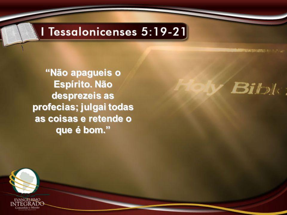 """""""Não apagueis o Espírito. Não desprezeis as profecias; julgai todas as coisas e retende o que é bom."""""""