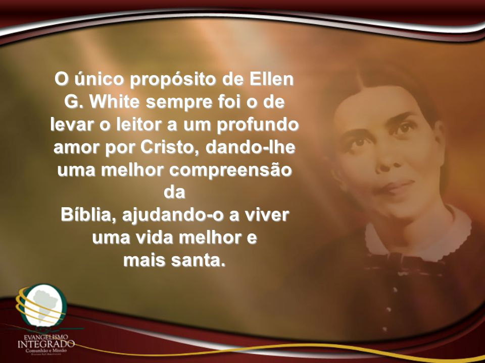 O único propósito de Ellen G. White sempre foi o de levar o leitor a um profundo amor por Cristo, dando-lhe uma melhor compreensão da Bíblia, ajudando
