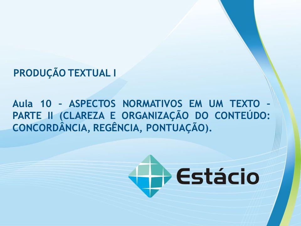 PRODUÇÃO TEXTUAL I Aula 10 – ASPECTOS NORMATIVOS EM UM TEXTO – PARTE II (CLAREZA E ORGANIZAÇÃO DO CONTEÚDO: CONCORDÂNCIA, REGÊNCIA, PONTUAÇÃO).