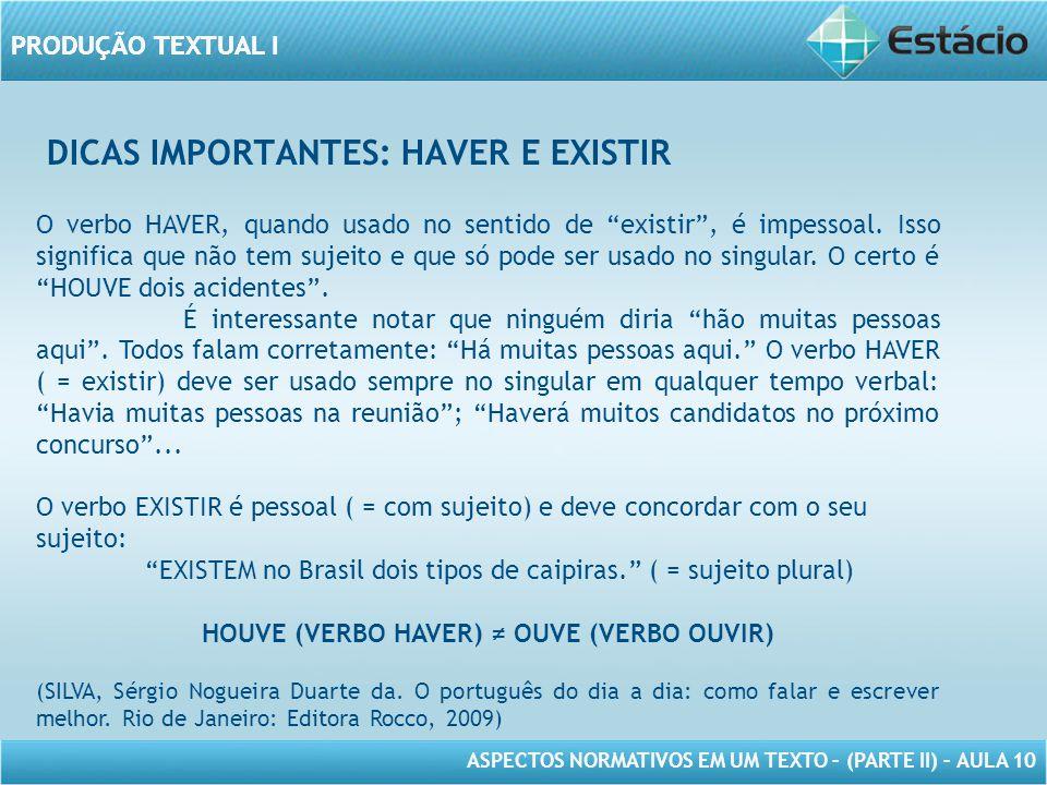 PRODUÇÃO TEXTUAL I ASPECTOS NORMATIVOS EM UM TEXTO – (PARTE II) – AULA 10 PRODUÇÃO TEXTUAL I DICAS IMPORTANTES: HAVER E EXISTIR O verbo HAVER, quando usado no sentido de existir , é impessoal.