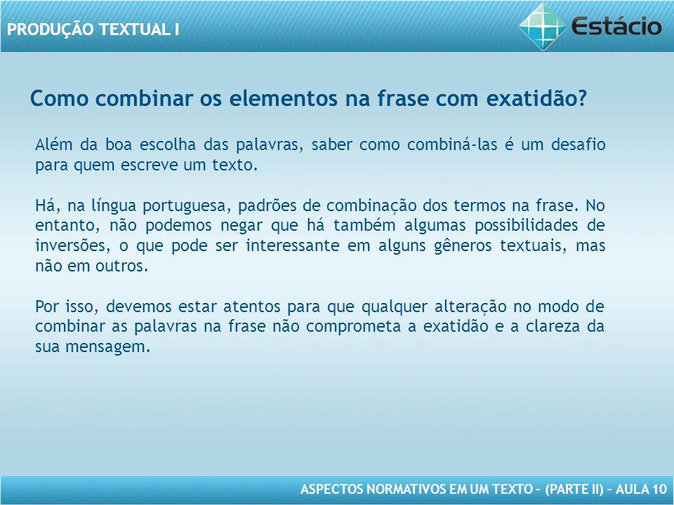 PRODUÇÃO TEXTUAL I ASPECTOS NORMATIVOS EM UM TEXTO – (PARTE II) – AULA 10 PRODUÇÃO TEXTUAL I Como combinar os elementos na frase com exatidão.