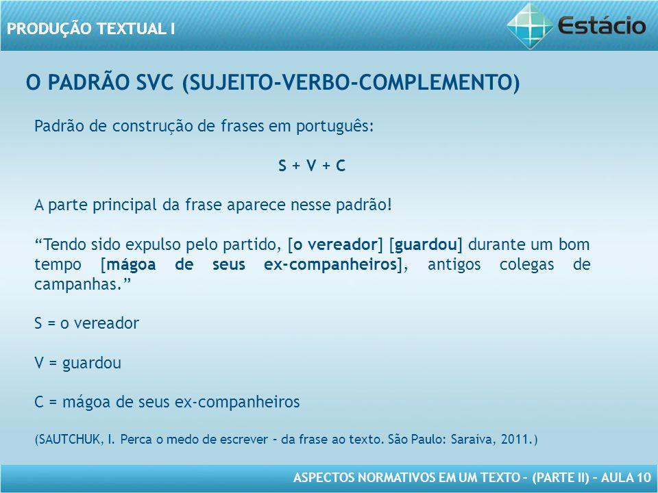 PRODUÇÃO TEXTUAL I ASPECTOS NORMATIVOS EM UM TEXTO – (PARTE II) – AULA 10 PRODUÇÃO TEXTUAL I O PADRÃO SVC (SUJEITO-VERBO-COMPLEMENTO) Padrão de construção de frases em português: S + V + C A parte principal da frase aparece nesse padrão.