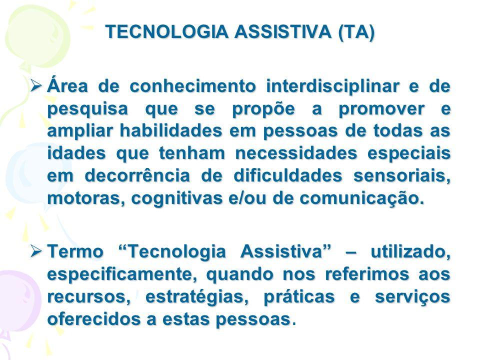 TECNOLOGIA ASSISTIVA (TA)  Área de conhecimento interdisciplinar e de pesquisa que se propõe a promover e ampliar habilidades em pessoas de todas as