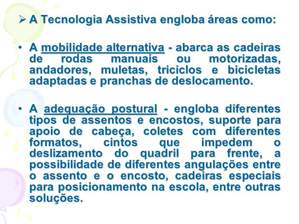  A Tecnologia Assistiva engloba áreas como: A mobilidade alternativa - abarca as cadeiras de rodas manuais ou motorizadas, andadores, muletas, tricic