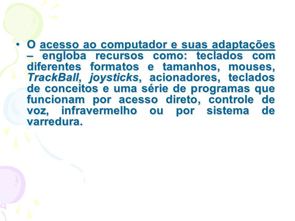 O acesso ao computador e suas adaptações – engloba recursos como: teclados com diferentes formatos e tamanhos, mouses, TrackBall, joysticks, acionador