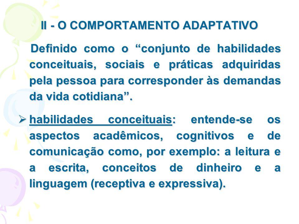"""II - O COMPORTAMENTO ADAPTATIVO Definido como o """"conjunto de habilidades conceituais, sociais e práticas adquiridas pela pessoa para corresponder às d"""
