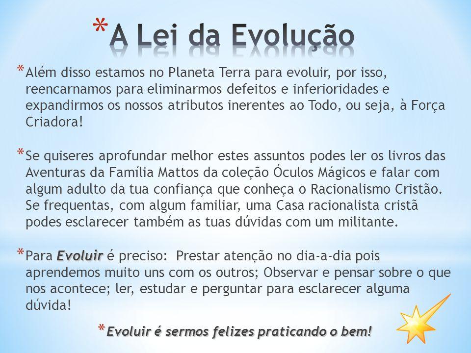 * Além disso estamos no Planeta Terra para evoluir, por isso, reencarnamos para eliminarmos defeitos e inferioridades e expandirmos os nossos atributos inerentes ao Todo, ou seja, à Força Criadora.