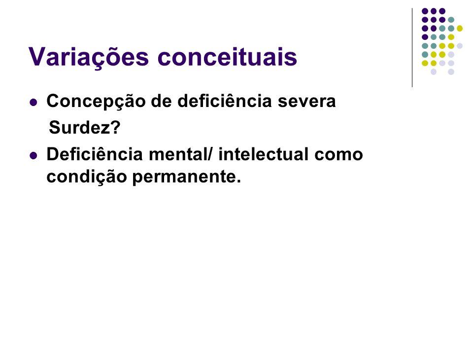 Variações conceituais Concepção de deficiência severa Surdez? Deficiência mental/ intelectual como condição permanente.