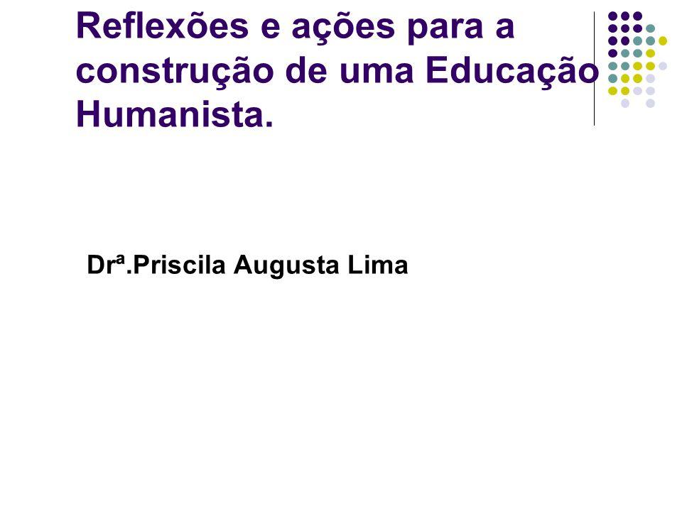 Reflexões e ações para a construção de uma Educação Humanista. Drª.Priscila Augusta Lima