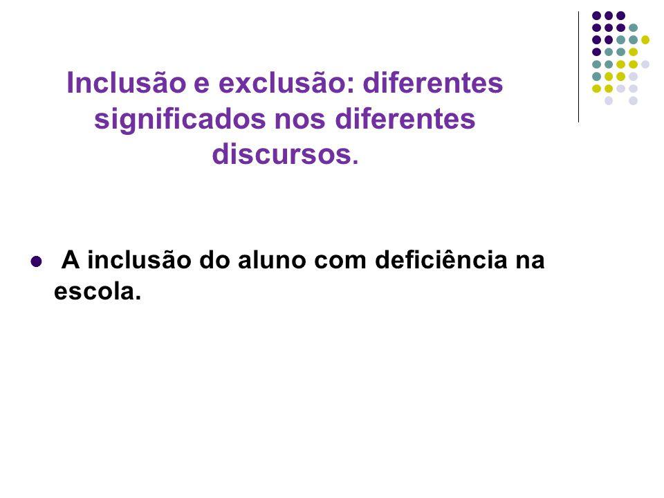 Inclusão e exclusão: diferentes significados nos diferentes discursos. A inclusão do aluno com deficiência na escola.