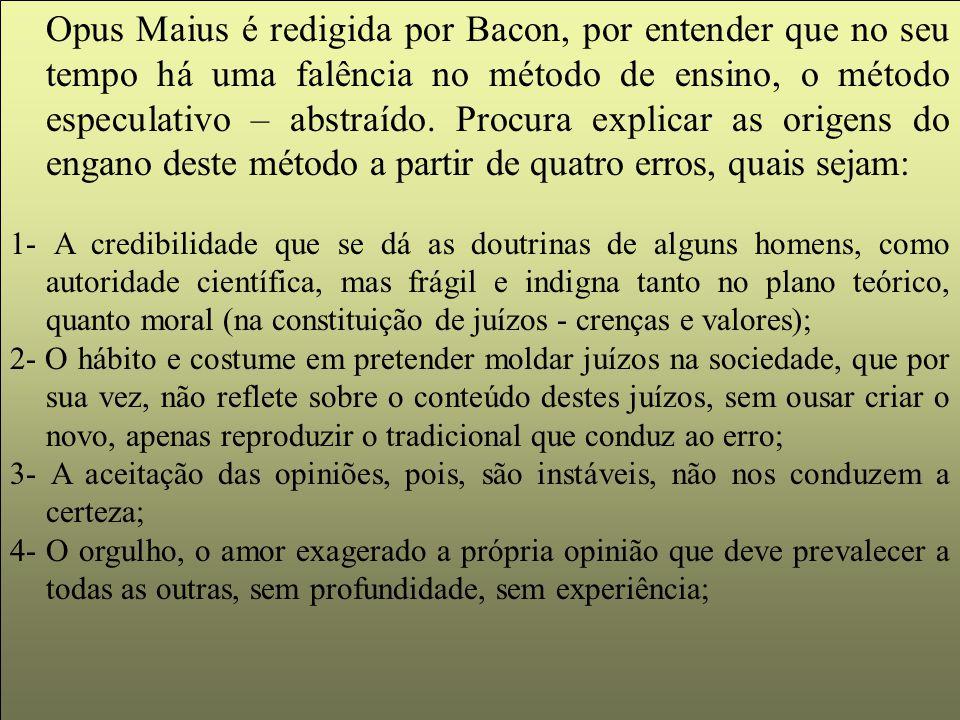 Opus Maius é redigida por Bacon, por entender que no seu tempo há uma falência no método de ensino, o método especulativo – abstraído. Procura explica