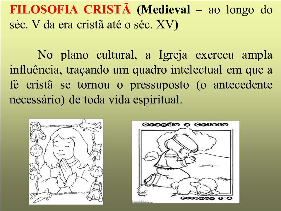 FILOSOFIA CRISTÃ (Medieval – ao longo do séc. V da era cristã até o séc. XV) No plano cultural, a Igreja exerceu ampla influência, traçando um quadro