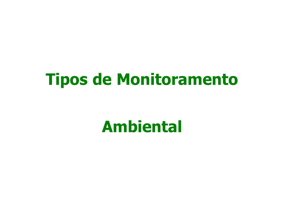  Monitoramento de base (background): documentam o estado corrente do ambiente (grande maioria);  http://hidroweb.ana.gov.br/ http://hidroweb.ana.gov.br/  http://www.fepam.rs.gov.br/  http://www.bampetro.on.br/ http://www.bampetro.on.br/  http://sonda.ccst.inpe.br/ http://sonda.ccst.inpe.br/  http://earthtrends.wri.org/ http://earthtrends.wri.org/ Tipos de Monitoramento Quanto ao objetivo