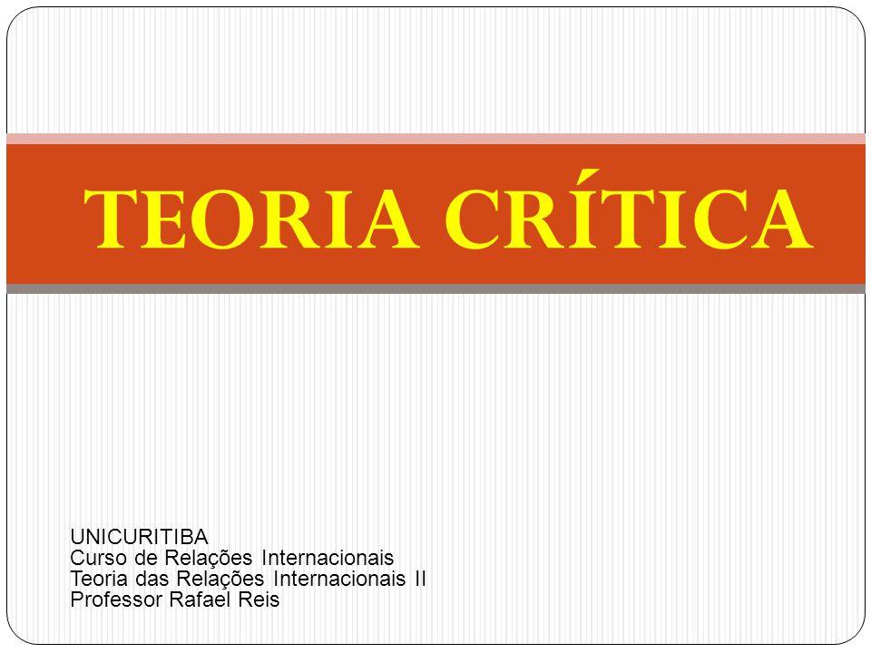 TEORIA CRÍTICA UNICURITIBA Curso de Relações Internacionais Teoria das Relações Internacionais II Professor Rafael Reis