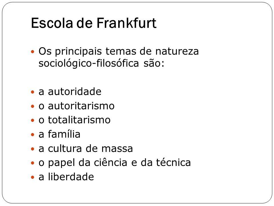 Escola de Frankfurt Os principais temas de natureza sociológico-filosófica são: a autoridade o autoritarismo o totalitarismo a família a cultura de ma