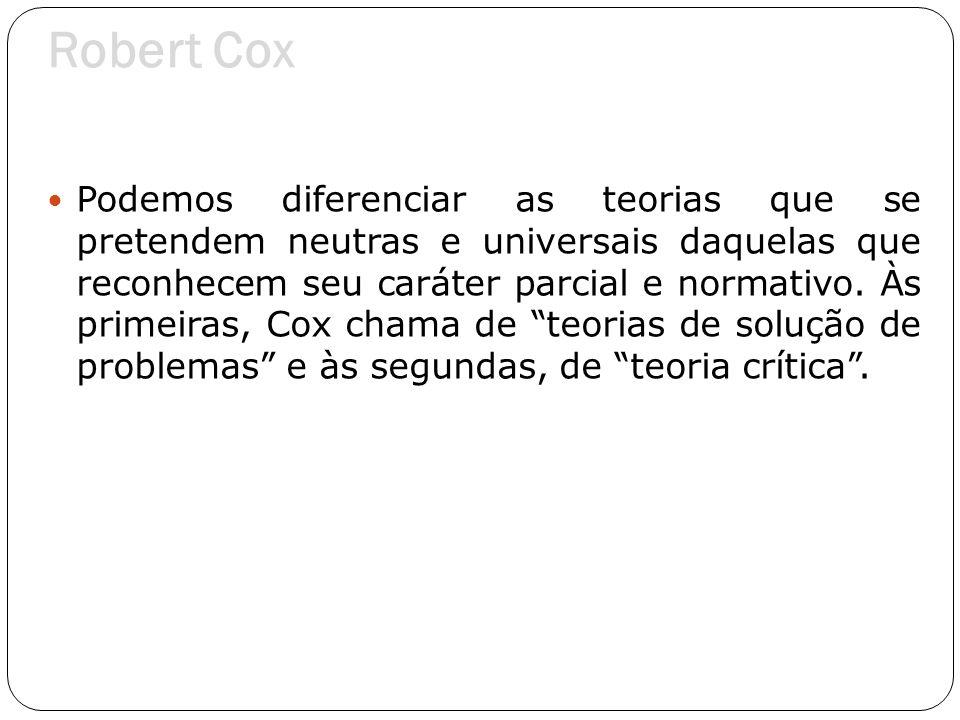 Robert Cox Podemos diferenciar as teorias que se pretendem neutras e universais daquelas que reconhecem seu caráter parcial e normativo. Às primeiras,