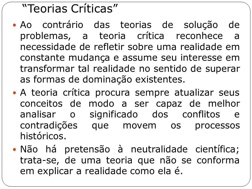 """""""Teorias Críticas"""" Ao contrário das teorias de solução de problemas, a teoria crítica reconhece a necessidade de refletir sobre uma realidade em const"""