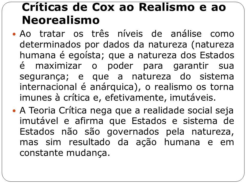 Críticas de Cox ao Realismo e ao Neorealismo Ao tratar os três níveis de análise como determinados por dados da natureza (natureza humana é egoísta; q