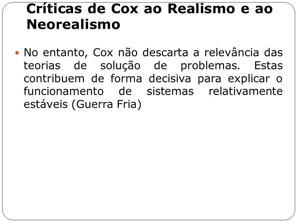 Críticas de Cox ao Realismo e ao Neorealismo No entanto, Cox não descarta a relevância das teorias de solução de problemas. Estas contribuem de forma