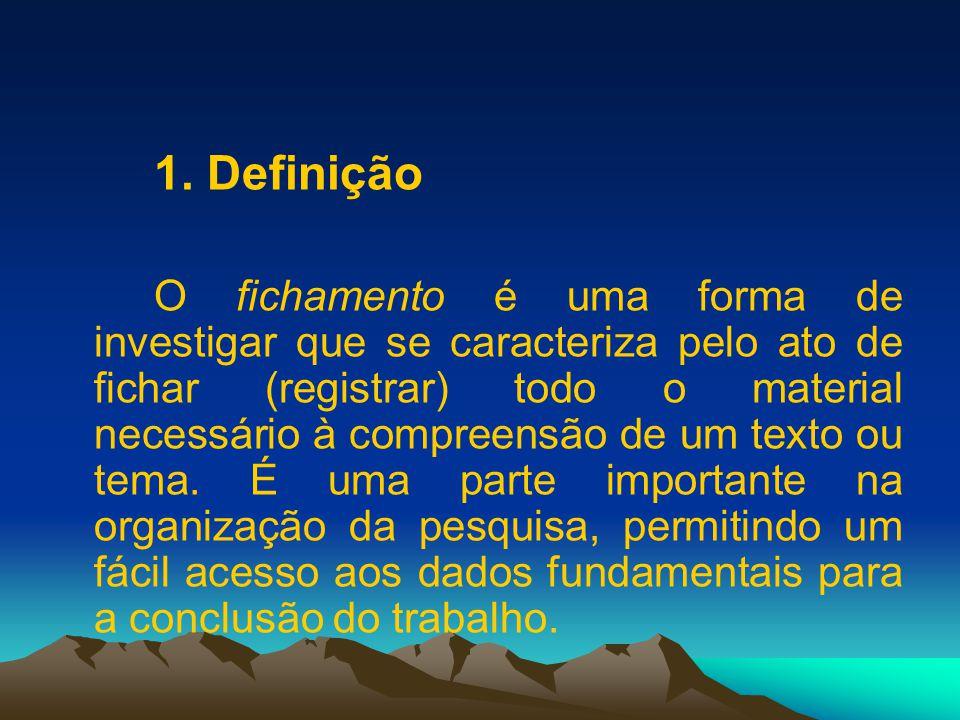 1. Definição O fichamento é uma forma de investigar que se caracteriza pelo ato de fichar (registrar) todo o material necessário à compreensão de um t