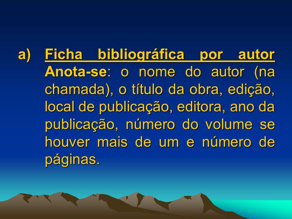 a)Ficha bibliográfica por autor Anota-se: o nome do autor (na chamada), o título da obra, edição, local de publicação, editora, ano da publicação, número do volume se houver mais de um e número de páginas.