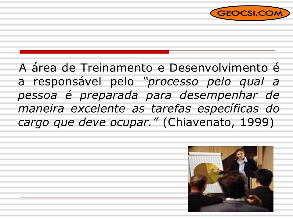 A área de Treinamento e Desenvolvimento é a responsável pelo processo pelo qual a pessoa é preparada para desempenhar de maneira excelente as tarefas específicas do cargo que deve ocupar. (Chiavenato, 1999)
