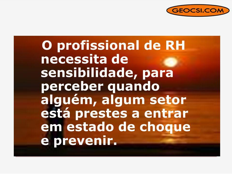 O profissional de RH necessita de sensibilidade, para perceber quando alguém, algum setor está prestes a entrar em estado de choque e prevenir.