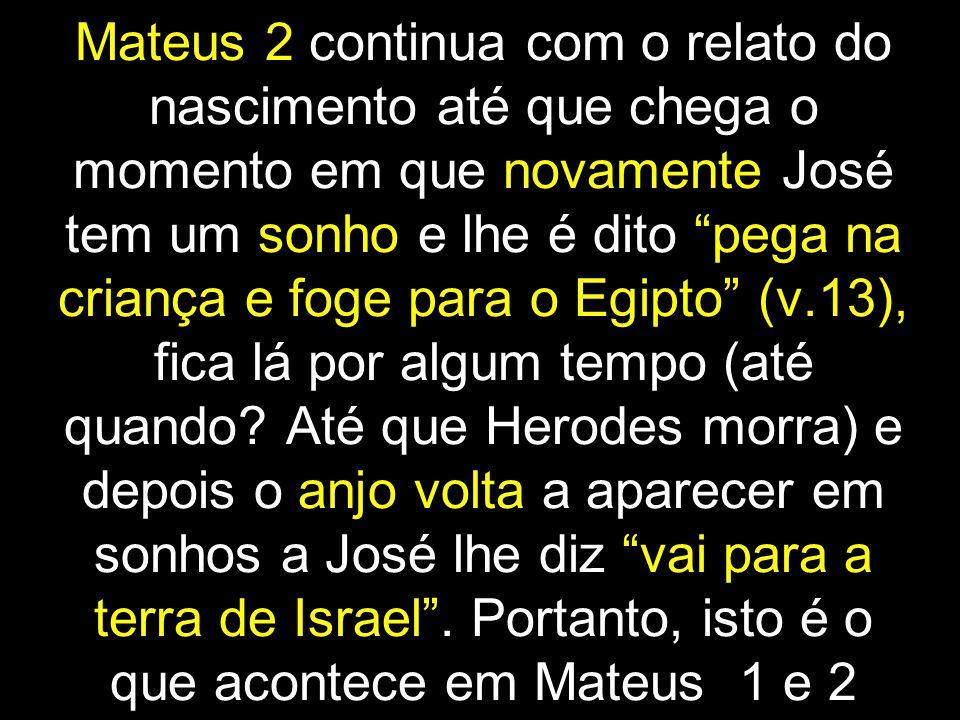 Mateus 2 continua com o relato do nascimento até que chega o momento em que novamente José tem um sonho e lhe é dito pega na criança e foge para o Egipto (v.13), fica lá por algum tempo (até quando.