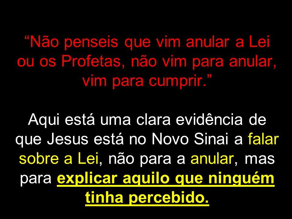 Não penseis que vim anular a Lei ou os Profetas, não vim para anular, vim para cumprir. Aqui está uma clara evidência de que Jesus está no Novo Sinai a falar sobre a Lei, não para a anular, mas para explicar aquilo que ninguém tinha percebido.