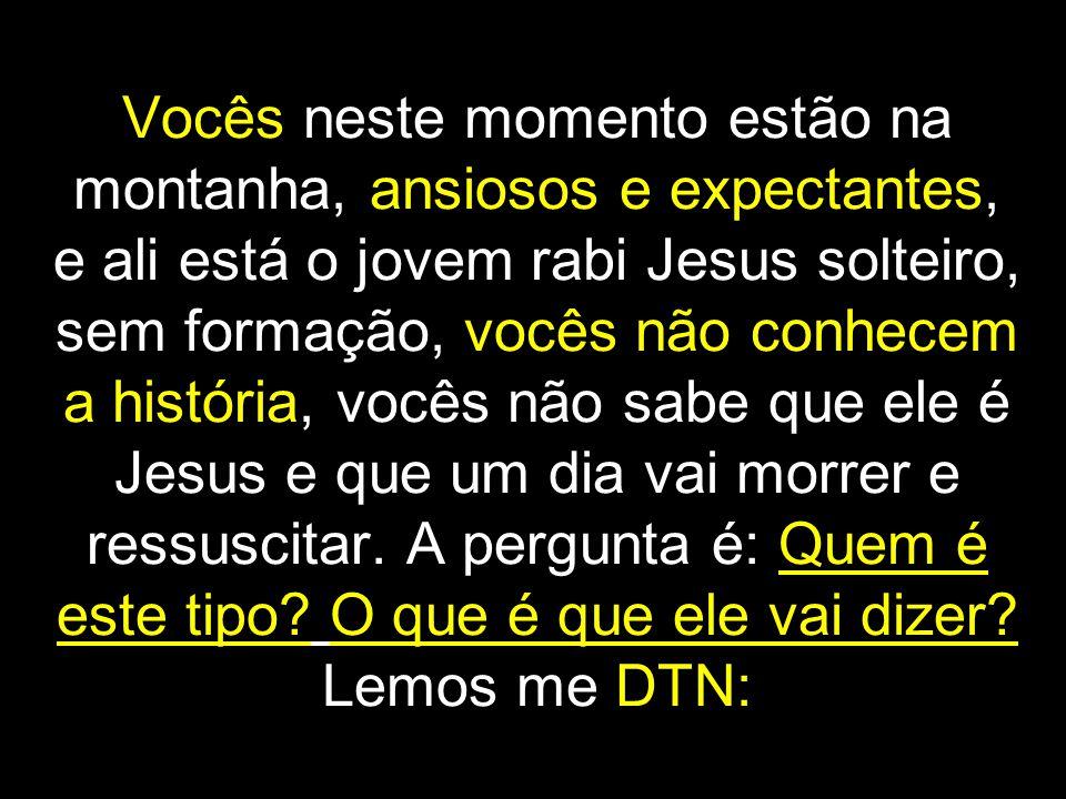 Vocês neste momento estão na montanha, ansiosos e expectantes, e ali está o jovem rabi Jesus solteiro, sem formação, vocês não conhecem a história, vocês não sabe que ele é Jesus e que um dia vai morrer e ressuscitar.