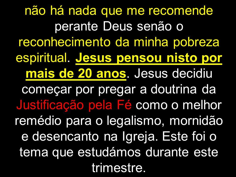 não há nada que me recomende perante Deus senão o reconhecimento da minha pobreza espiritual.