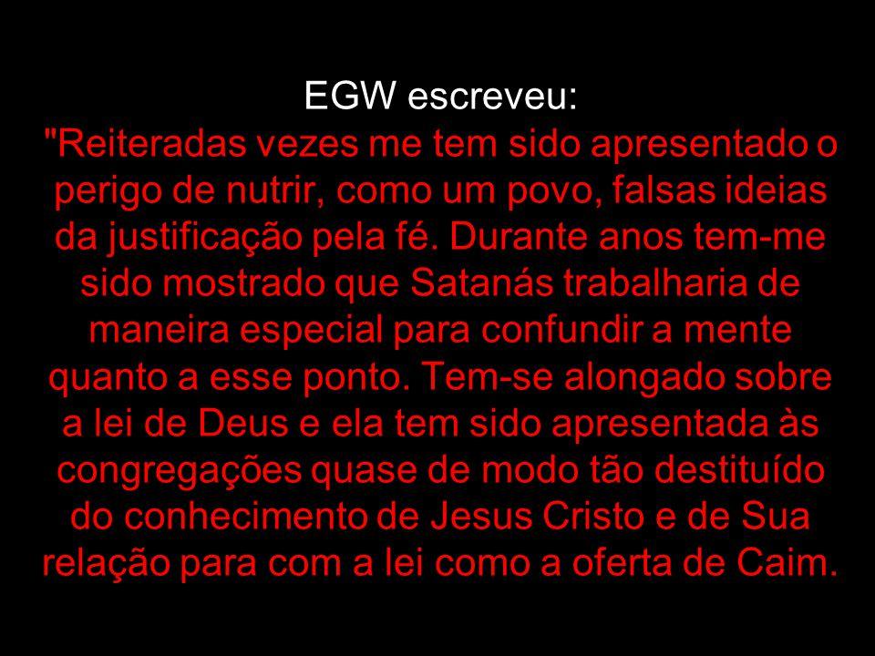 EGW escreveu: Reiteradas vezes me tem sido apresentado o perigo de nutrir, como um povo, falsas ideias da justificação pela fé.