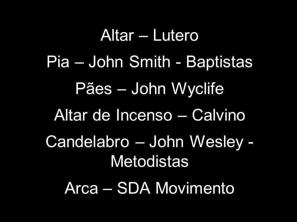 Altar – Lutero Pia – John Smith - Baptistas Pães – John Wyclife Altar de Incenso – Calvino Candelabro – John Wesley - Metodistas Arca – SDA Movimento