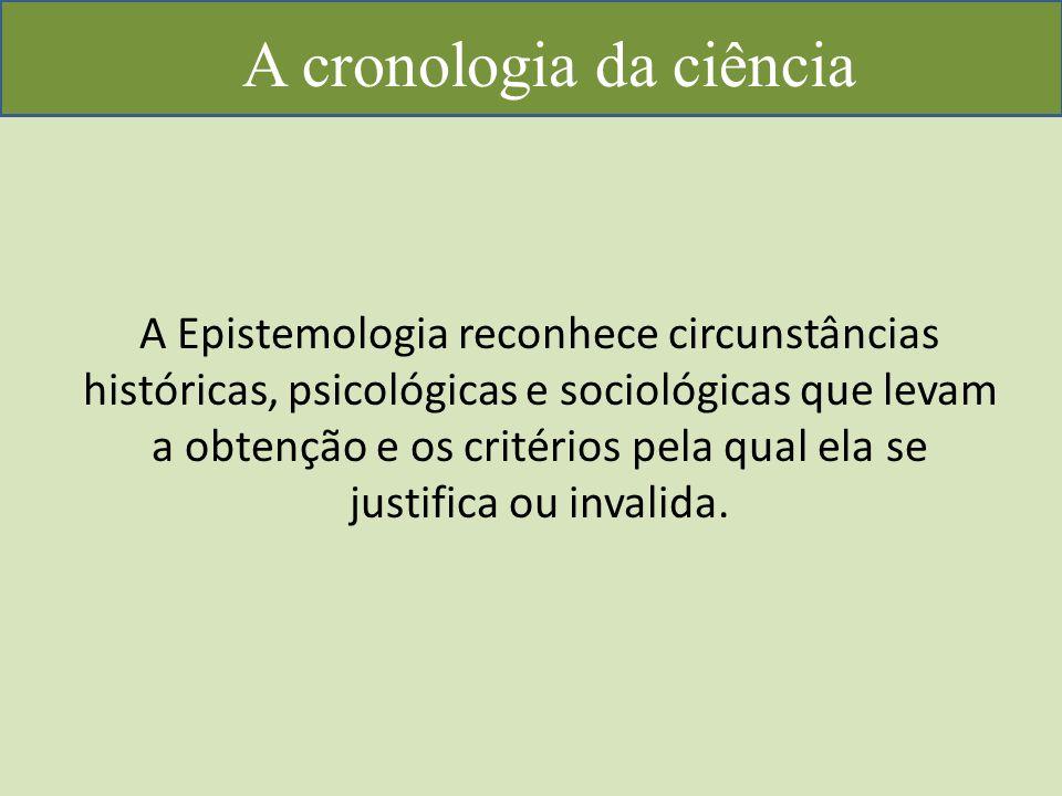 A cronologia da ciência A Epistemologia reconhece circunstâncias históricas, psicológicas e sociológicas que levam a obtenção e os critérios pela qual ela se justifica ou invalida.