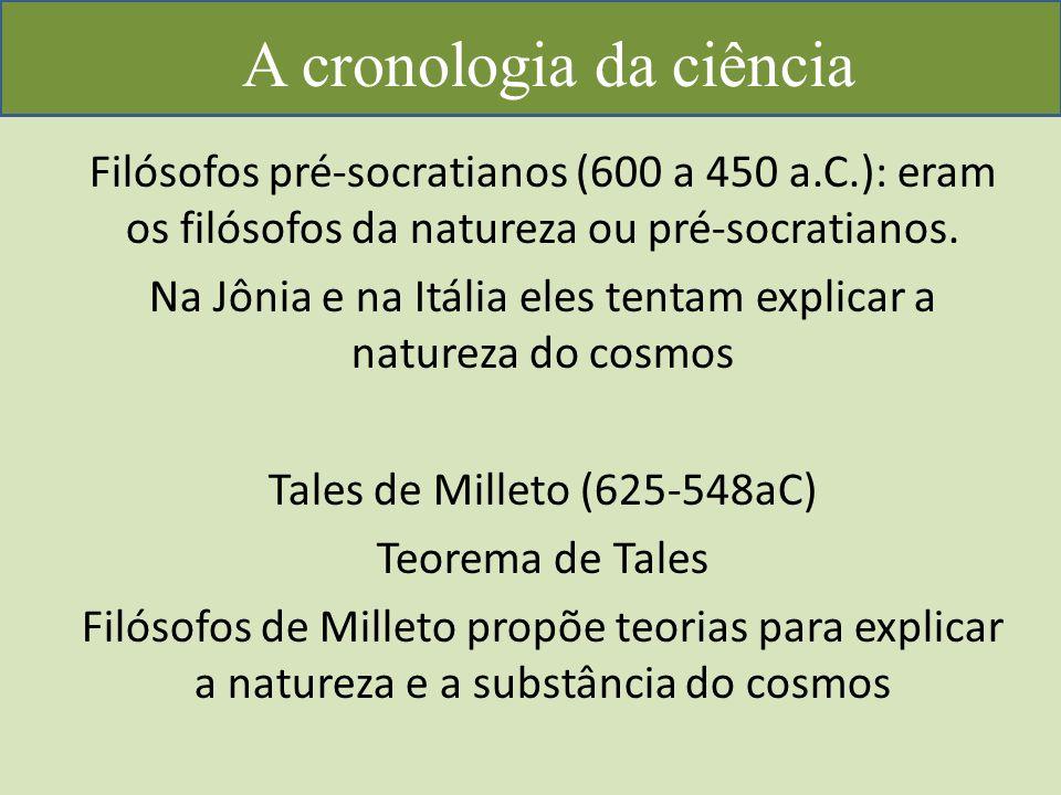 A cronologia da ciência Filósofos pré-socratianos (600 a 450 a.C.): eram os filósofos da natureza ou pré-socratianos.
