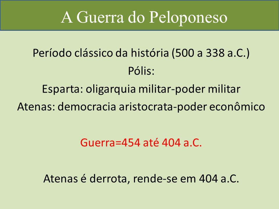 A Guerra do Peloponeso Período clássico da história (500 a 338 a.C.) Pólis: Esparta: oligarquia militar-poder militar Atenas: democracia aristocrata-poder econômico Guerra=454 até 404 a.C.