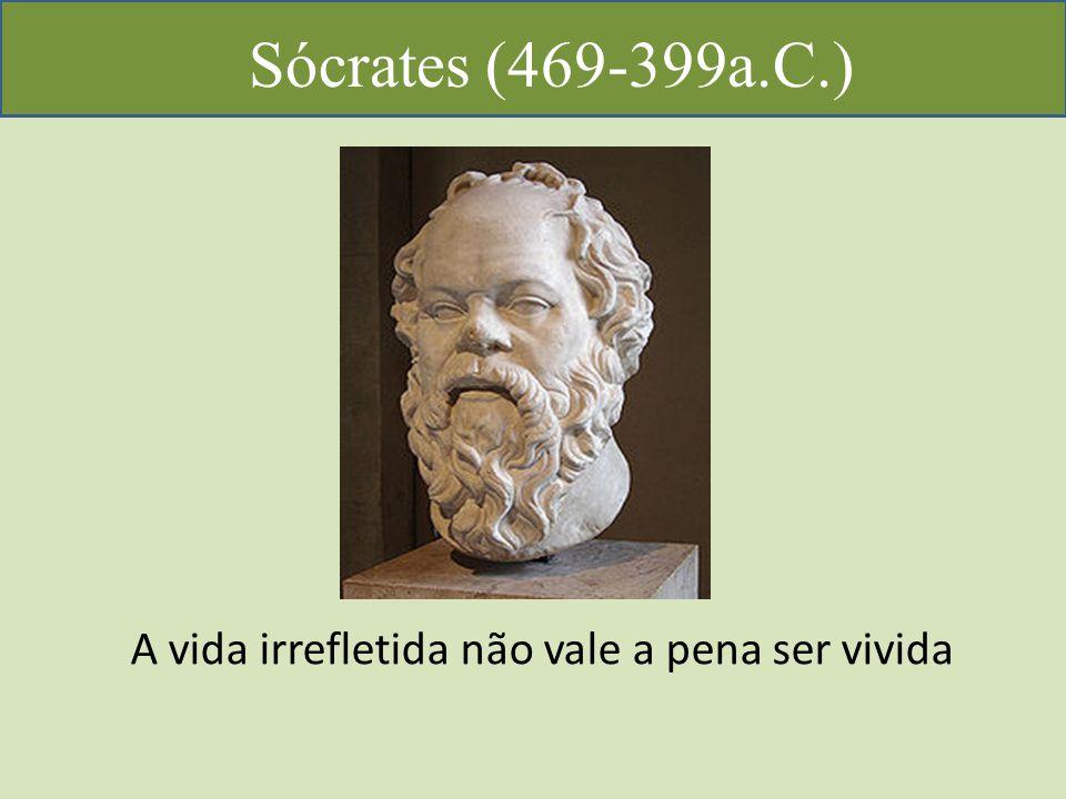 Sócrates (469-399a.C.) A vida irrefletida não vale a pena ser vivida