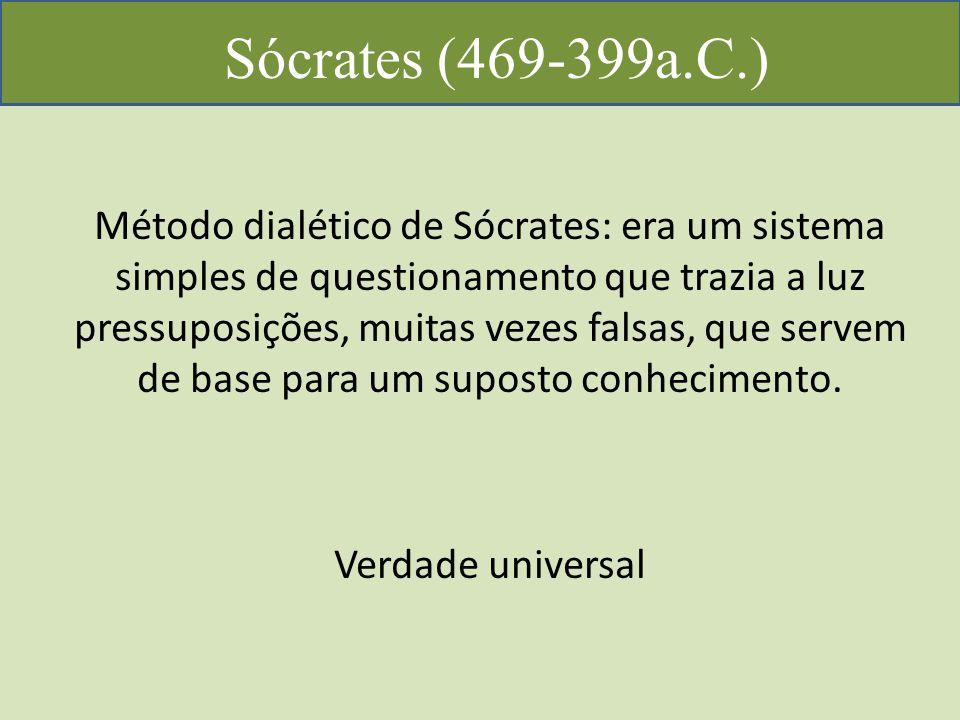 Sócrates (469-399a.C.) Método dialético de Sócrates: era um sistema simples de questionamento que trazia a luz pressuposições, muitas vezes falsas, que servem de base para um suposto conhecimento.