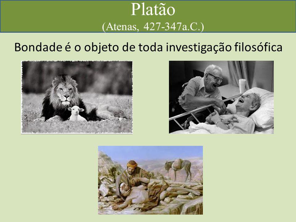 Platão (Atenas, 427-347a.C.) Bondade é o objeto de toda investigação filosófica