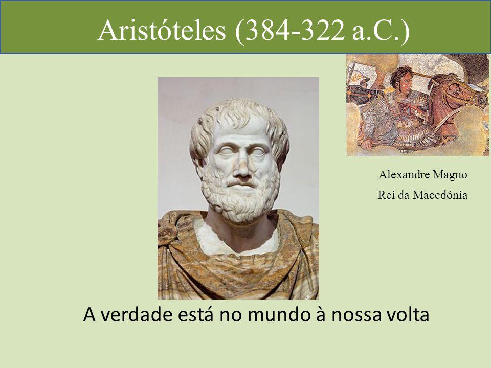 Aristóteles (384-322 a.C.) A verdade está no mundo à nossa volta Alexandre Magno Rei da Macedônia