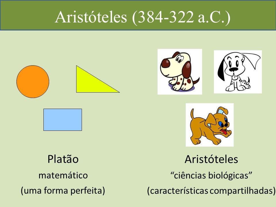 Aristóteles (384-322 a.C.) Platão matemático (uma forma perfeita) Aristóteles ciências biológicas (características compartilhadas)