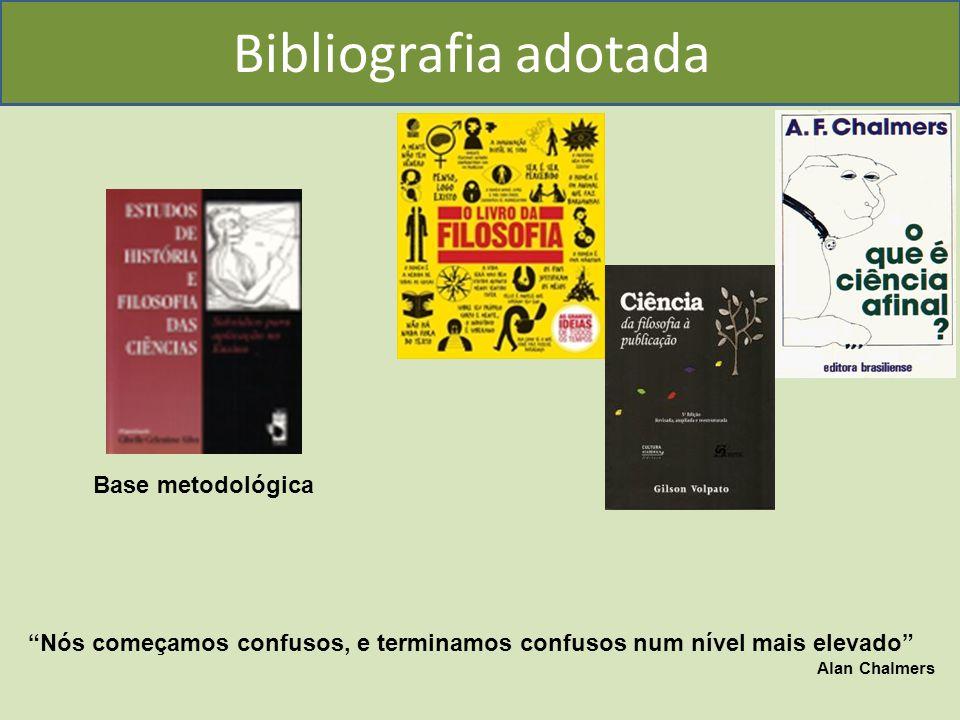Bibliografia adotada Nós começamos confusos, e terminamos confusos num nível mais elevado Alan Chalmers Base metodológica