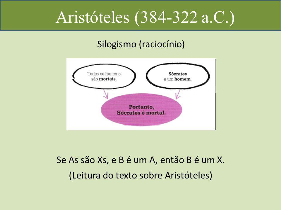 Aristóteles (384-322 a.C.) Silogismo (raciocínio) Se As são Xs, e B é um A, então B é um X.